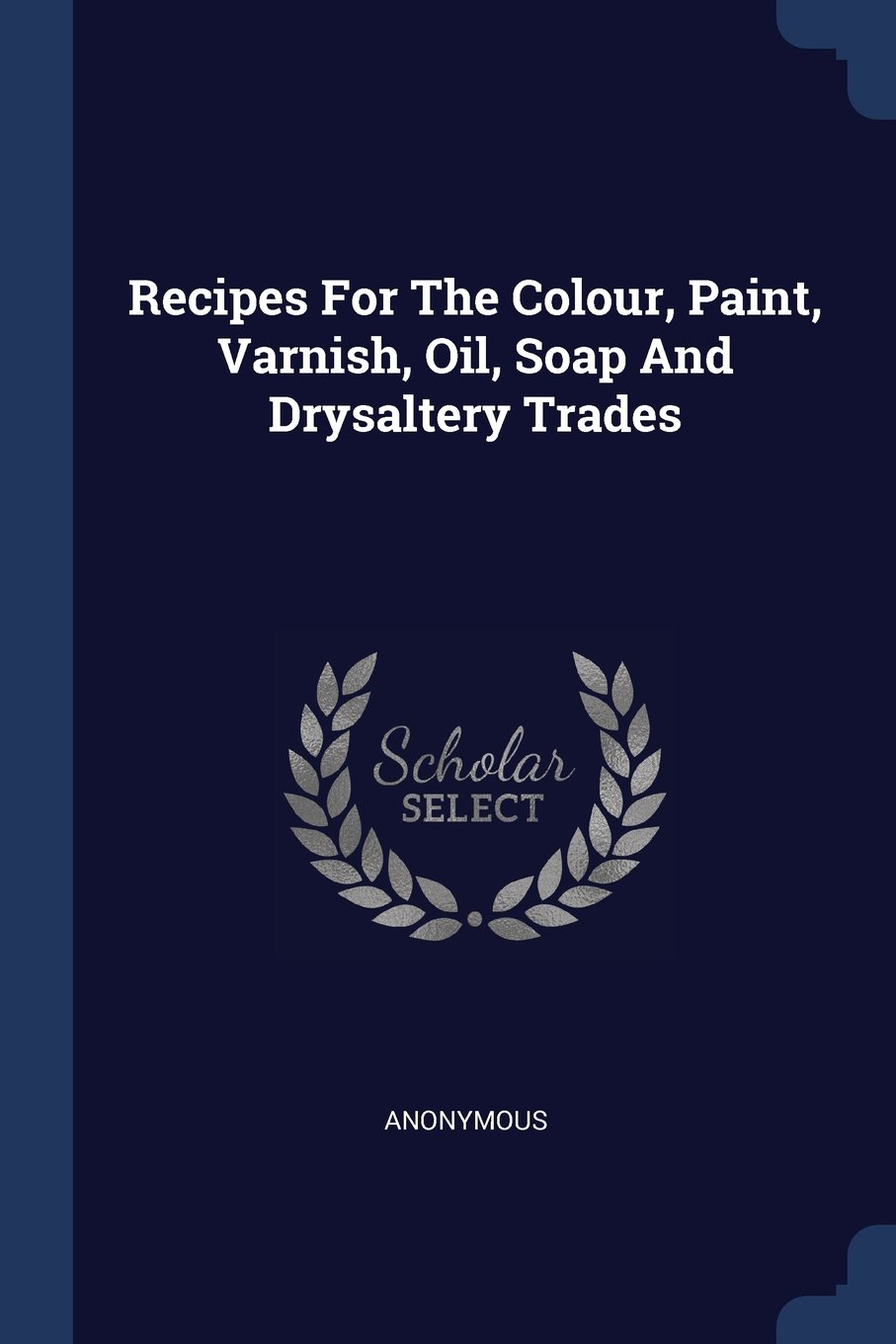 Read Online Recipes For The Colour, Paint, Varnish, Oil, Soap And Drysaltery Trades pdf epub