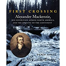 First Crossing: Alexander Mackenzie, His Expedition Across North America, and the Opening of the Continent