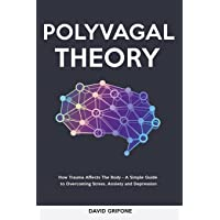 Polyvagal Theory: How Trauma Affects The Body - A Simple Guide to Overcoming Stress, Anxiety and Depression