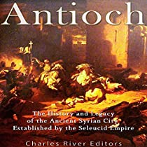 ANTIOCH: THE HISTORY AND LEGACY OF THE ANCIENT SYRIAN CITY ESTABLISHED