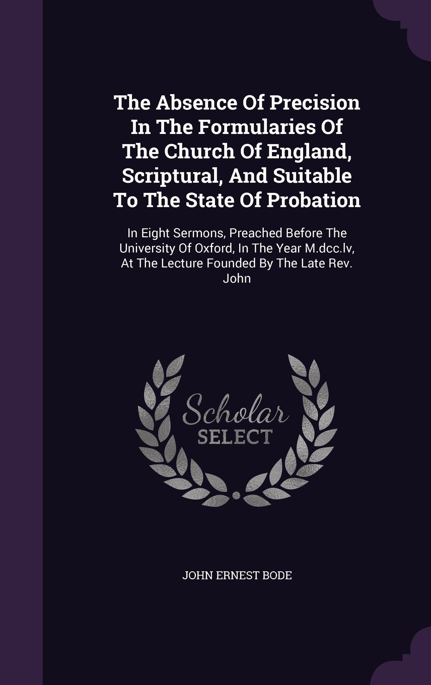 Download The Absence Of Precision In The Formularies Of The Church Of England, Scriptural, And Suitable To The State Of Probation: In Eight Sermons, Preached ... At The Lecture Founded By The Late Rev. John PDF