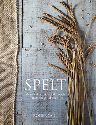 Spelt: Meals, Cakes, Cookies & Breads From the Good Grain by Roger Saul