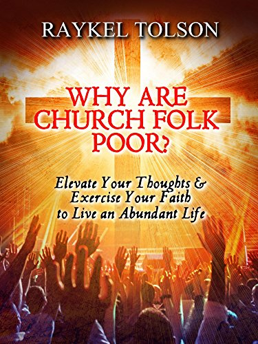 Why Are Church Folk Poor? Elevate Your Thoughts & Exercise Your Faith to Live an Abundant Life by Raykel Tolson