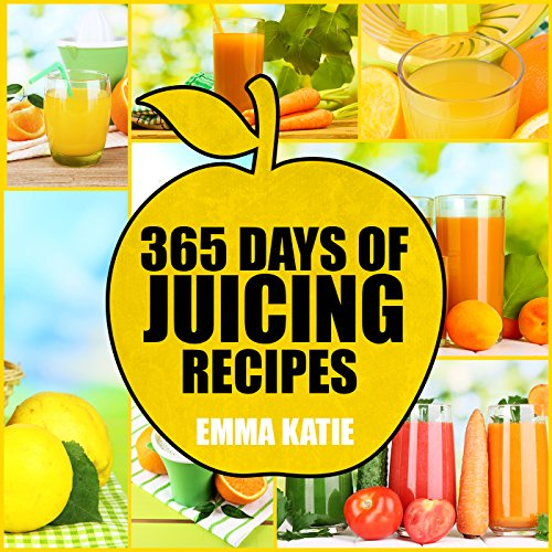 Juicing: 365 Days of Juicing Recipes (Juicing, Juicing for Weight Loss, Juicing Recipes, Juicing Books, Juicing for Health, Juicing Recipes for Weight Loss, Juicing Detox, Juicing for Beginners) by Emma Katie