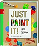 Just Paint It!: Malen, Pinseln, Klecksen. Der weltbeste Malkurs. Ever.