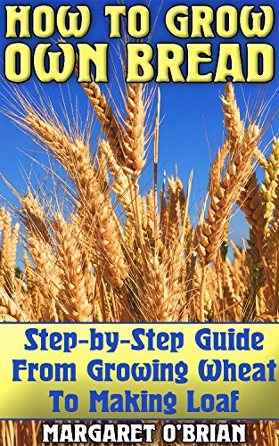 How To Grow Own Bread: Step-by-Step Guide From Growing Wheat To Making Loaf by [O'Brian, Margaret ]
