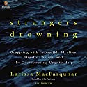 Strangers Drowning: Grappling with Impossible Idealism, Drastic Choices, and the Overpowering Urge to Help Audiobook by Larissa MacFarquhar Narrated by Larissa MacFarquhar