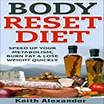 Body Reset Diet: Speed Up Your Metabolism, Burn Fat, & Lose Weight Quickly! | Keith Alexander