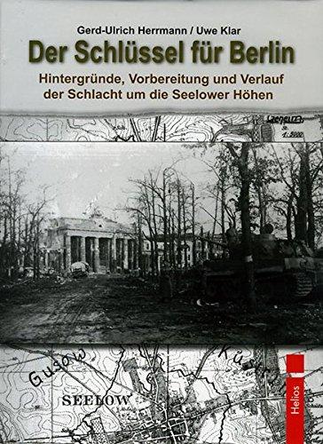 Der Schlüssel für Berlin: Hintergründe, Vorbereitung und Verlauf der Schlacht um die Seelower Höhen