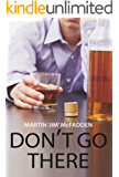 Don't Go There: A true and stark personal account of one man's battle with the bottle and his demons