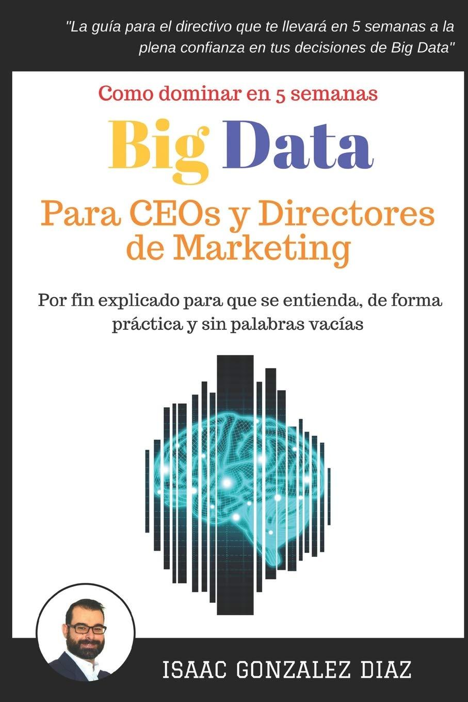 Big Data para CEOs y Directores de Marketing: Como dominar Big Data Analytics en 5 semanas para directivos Tapa blanda – 30 oct 2017 Isaac Gonzalez Diaz Independently published 1549960393 Computers / Data Processing
