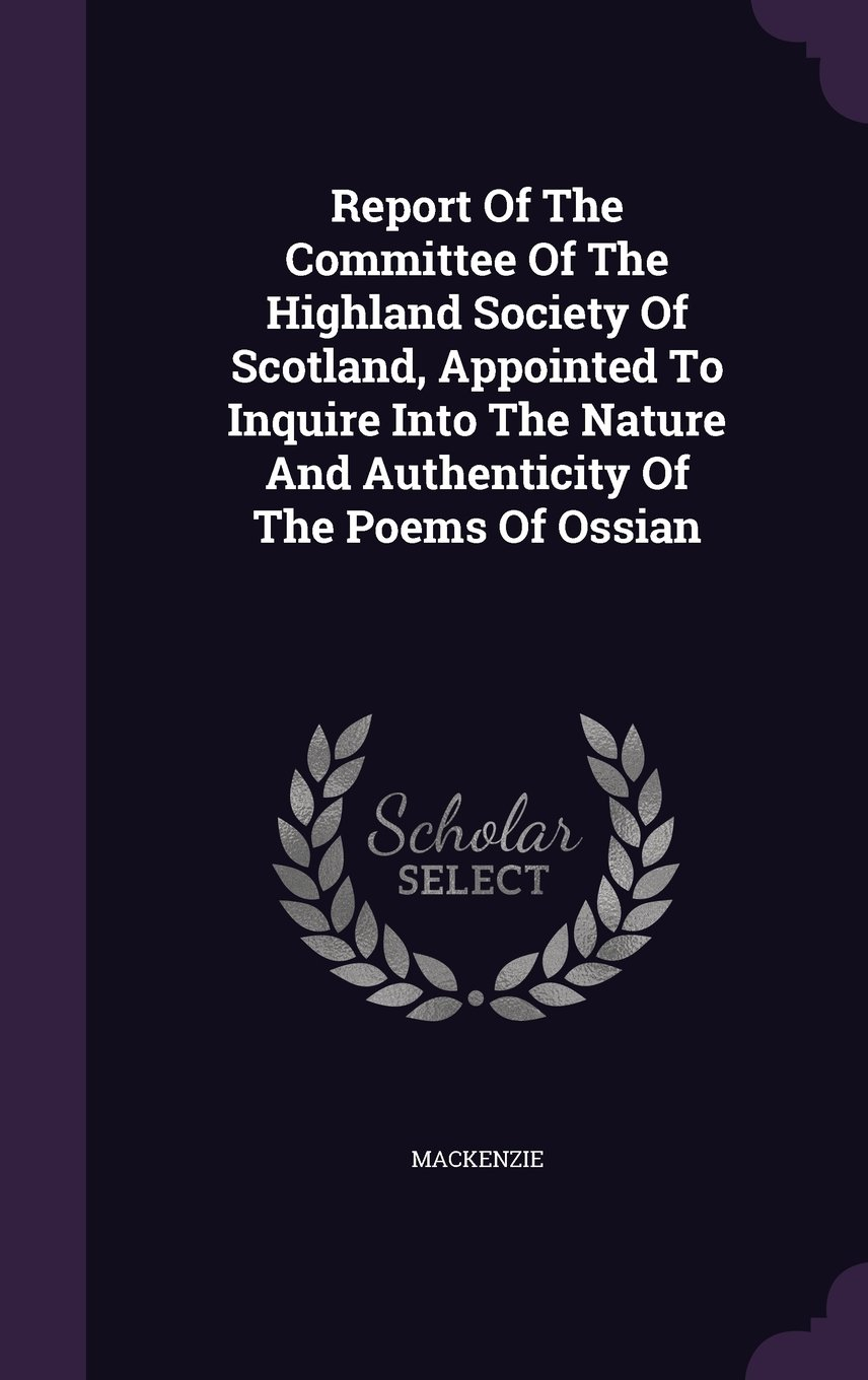 Download Report Of The Committee Of The Highland Society Of Scotland, Appointed To Inquire Into The Nature And Authenticity Of The Poems Of Ossian ebook