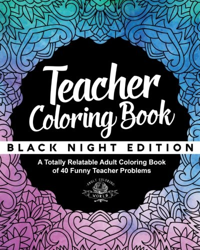 15: Teacher Coloring Book: Black Night Edition: A Totally Relatable Adult Coloring Book of 40 Funny Teacher Problems (Coloring Book Gift Ideas) (Volume 15)