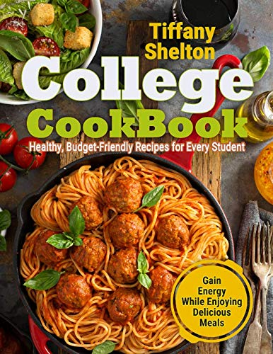 College Cookbook: Healthy, Budget-Friendly Recipes for Every Student | Gain Energy While Enjoying Delicious Meals by Tiffany Shelton