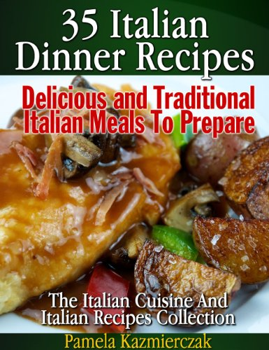 35 Italian Dinner Recipes - Delicious and Traditional Italian Meals To Prepare (The Italian Cuisine And Italian Recipes Collection Book ()