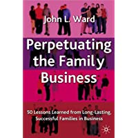 Perpetuating the Family Business: 50 Lessons Learned From Long Lasting, Successful Families in Business