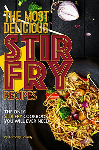 The Most Delicious Stir Fry Recipes: The Only Stir Fry Cookbook You Will Ever Need by Anthony Boundy