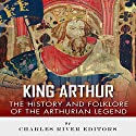 King Arthur: The History and Folklore of the Arthurian Legend Audiobook by  Charles River Editors, Jesse Harasta Narrated by Sabrina Z