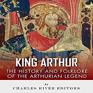 King Arthur: The History and Folklore of the Arthurian Legend Audiobook