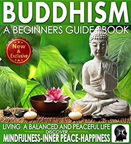 Buddhism: A Beginners Guide Book For True Self Discovery and Living a Balanced and Peaceful Life: Learn To Live In The Now and Find Peace From Within - ... - Buddha / Buddhist Books By Sam Siv 1) by [Siv, Sam]