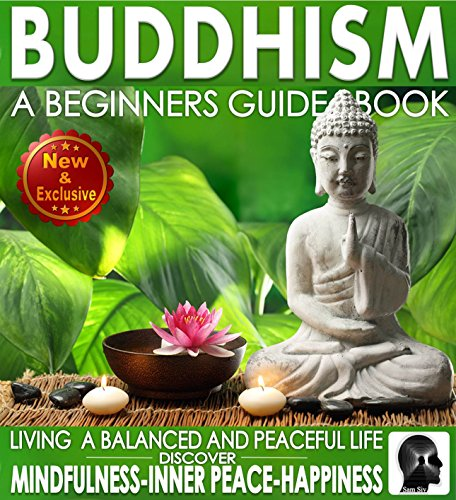 (Buddhism: A Beginners Guide Book For True Self Discovery and Living a Balanced and Peaceful Life: Learn To Live In The Now and Find Peace From Within - ... -)
