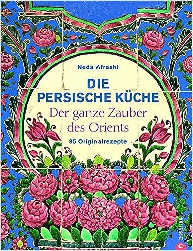 Wonderful Die Persische Küche   Ein Persisches Kochbuch Mit Rezepten Aus Dem Orient  Und Dem Iran. Kochen Mit Frischen Zutaten Nach Alter Tradition.