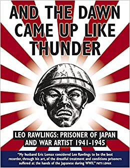 And the Dawn Came Up Like Thunder: Leo Rawlings: Prisoner of Japan and
