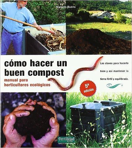 Cómo Hacer Un Buen Compost: Manual Para Horticultores Ecológicos por Mariano Bueno Bosch