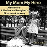 My Mom My Hero : Alzheimer's, a Mother and Daughter's Bittersweet Journey | Lisa R. Hirsch