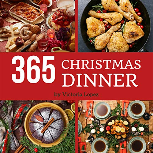 Christmas Dinner 365: Enjoy 365 Days With Amazing Christmas Dinner Recipes In Your Own Christmas Dinner Cookbook! [Merry Christmas Cookbook, Italian Christmas Cookbook] [Book 1] by Victoria Lopez