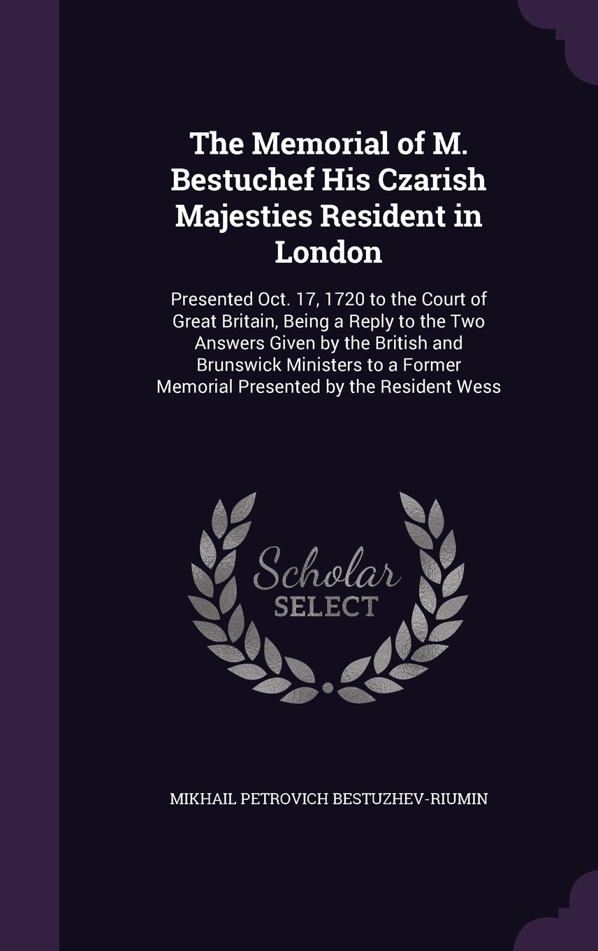 Download The Memorial of M. Bestuchef His Czarish Majesties Resident in London: Presented Oct. 17, 1720 to the Court of Great Britain, Being a Reply to the Two ... Memorial Presented by the Resident Wess pdf