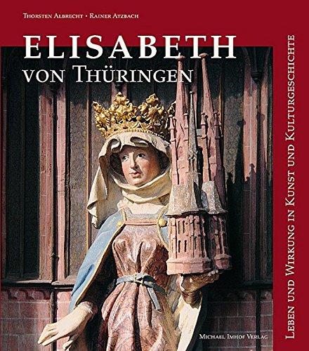 Elisabeth von Thüringen: Leben und Wirken in Kunst und Kulturgeschichte