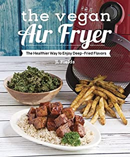 The Vegan Air Fryer: The Healthier Way to Enjoy Deep-Fried Flavors by [Fields, JL]