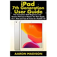 "iPad 7th Generation User Guide: The Complete 2020 Beginners and Seniors Manual to Master the New Apple 10.2"" iPad and Tips & Tricks for iPadOS 13"
