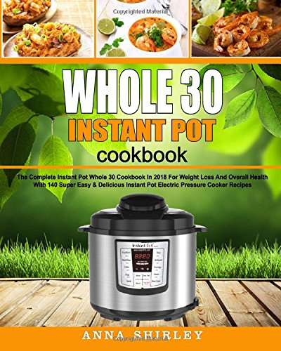 Whole 30 Instant Pot Cookbook: The Complete Instant Pot Whole 30 Cookbook In 2018 For Weight Loss And Overall Health With 140 Super Easy & Delicious ... Pot Electric Pressure Cooker Cookbook)