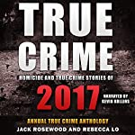 Homicide & True Crime Stories of 2017: Annual True Crime Anthology | Rebecca Lo,Jack Rosewood