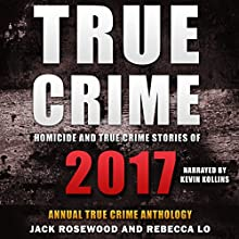 Homicide & True Crime Stories of 2017: Annual True Crime Anthology Audiobook by Rebecca Lo, Jack Rosewood Narrated by Kevin Kollins