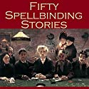 Fifty Spellbinding Stories Audiobook by J. S. Fletcher, Arthur Morrison, Richard Middleton, W. F. Harvey, W. W. Jacobs, H. P. Lovecraft, Stella Benson Narrated by Cathy Dobson