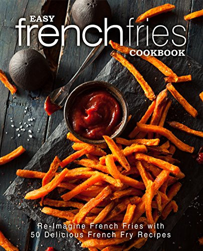 Easy French Fries Cookbook: Re-Imagine French Fries with 50 Delicious French Fry Recipes (2nd Edition) by [Press, BookSumo]