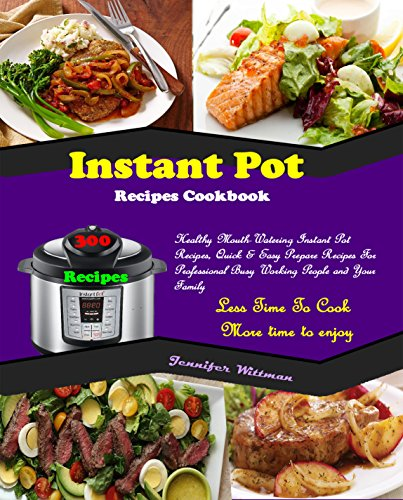 Instant Pot Recipes Cookbook: 300 Healthy Mouth-Watering Instant Pot Recipes, Quick & Easy Prepare Recipes For Professional Busy Working People and Your Family! Less Time To Cook! More Time To Enjoy! by Jennifer  Wittman