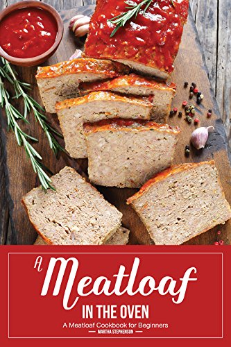 A Meatloaf in the Oven: A Meatloaf Cookbook for Beginners by Martha Stephenson