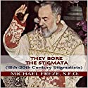 They Bore the Stigmata: 18th-20th Century Stigmatists Audiobook by Michael Freze Narrated by  Voice Cat LLC by Doug Spence