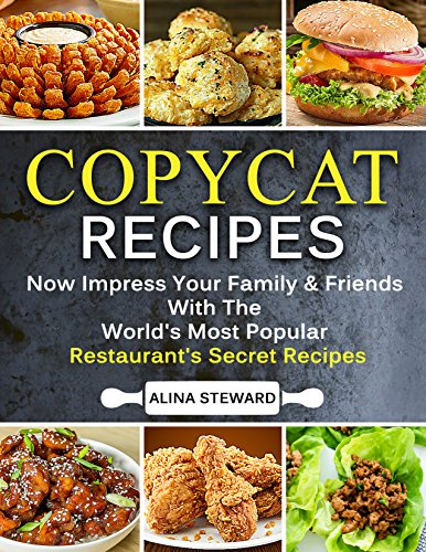 Copycat Recipes: Now Impress Your Family & Friends with the World's Most Popular Restaurant's Secret Recipes by Alina Steward
