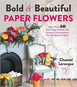 Bold beautiful paper flowers more than 50 easy paper blooms and bold beautiful paper flowers more than 50 easy paper blooms and gorgeous arrangements you can make at home chantal larocque 9781624144479 amazon mightylinksfo