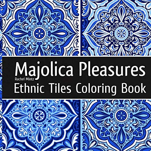 - Majolica Pleasures - Ethnic Tiles Coloring Book: Relaxing Therapy Coloring Classic Painted Tiles Designs For Adults