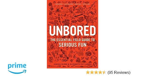 Unbored The Essential Field Guide To Serious Fun Joshua Glenn Elizabeth Foy Larsen Tony Leone Mister Reusch Heather Kasunick Mark Frauenfelder