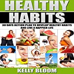 Healthy Habits: 30 Days Action Plan to Develop Healthy Habits and Live a Happier Life | Kelly Bloom