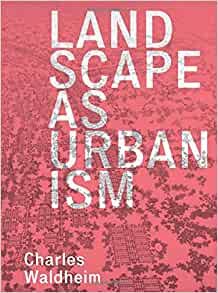 Landscape as Urbanism: A General Theory: Waldheim, Charles