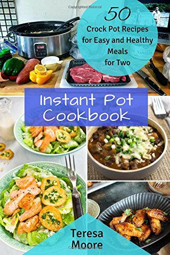 Instant Pot Cookbook:  50 Crock Pot Recipes for Easy and Healthy Meals for Two (Healthy Food) by Teresa Moore