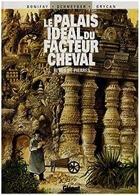 Le Palais idéal du facteur Cheval : Rêves de pierre par Philippe Bonifay